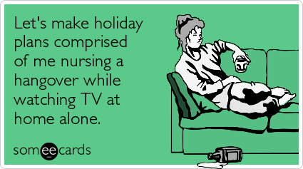 Let's make holiday plans comprised of me nursing a hangover while watching TV at home alone