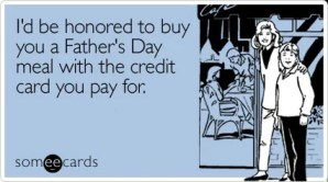 I'd be honored to buy you a Father's Day meal with the credit card you pay for.