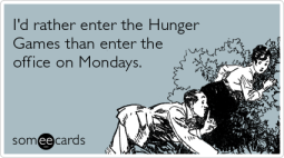 I'd rather enter the Hunger Games than enter the office on Mondays.