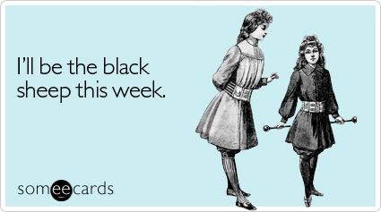 someecards.com - I'll be the black sheep this week