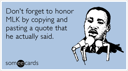 Funny MLK Day Ecard: Don't forget to honor MLK by copying and pasting a quote that he actually said.