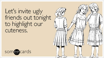 someecards.com - Let's invite ugly friends out tonight to highlight our cuteness