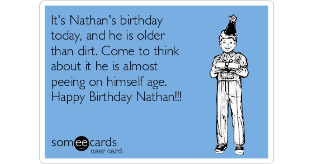 It S Nathan S Birthday Today And He Is Older Than Dirt Come To Think About It He Is Almost Peeing On Himself Age Happy Birthday Nathan Birthday Ecard