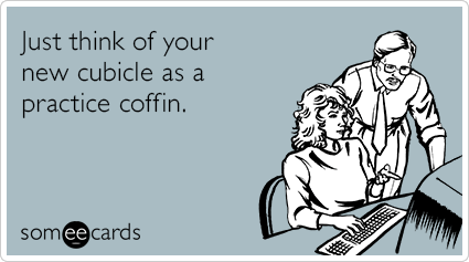 someecards.com - Just think of your new cubicle as a practice coffin.