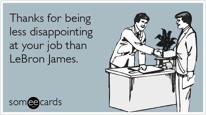 someecards.com - Thanks for being less disappointing at your job than LeBron James