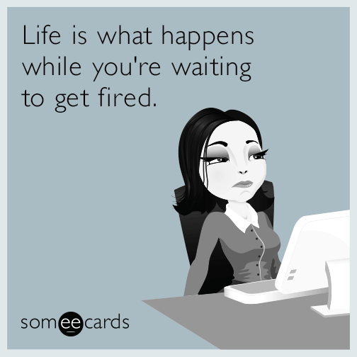 Life Is What Happens While Youre Waiting To Get Fired