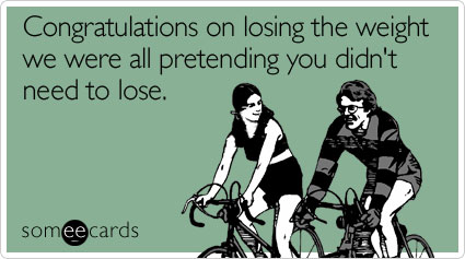 Funny Congratulations Ecard: Congratulations on losing the weight we were all pretending you didn't need to lose.