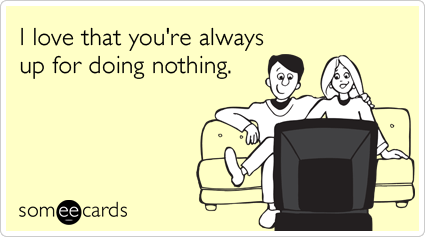 someecards.com - I love that you're always up for doing nothing.
