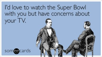 Funny Super Bowl Sunday Ecard: I'd love to watch the Super Bowl with you but have concerns about your TV.