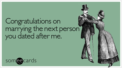 Congratulations on marrying the next person you dated after me.