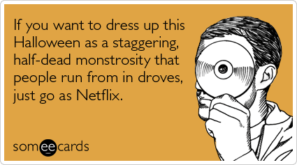someecards.com - If you want to dress up this Halloween as a staggering, half-dead monstrosity that people run from in droves, just go as Netflix