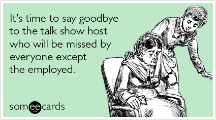 Funny TV Ecard: It's time to say goodbye to the talk show host who will be missed by everyone except the employed.