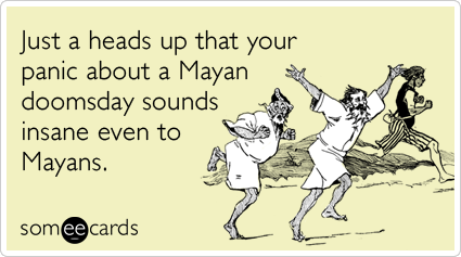 someecards.com - Just a heads up that your panic about a Mayan doomsday sounds insane even to Mayans.