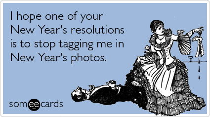 I hope one of your New Year's resolutions is to stop tagging me in New Year's photos.