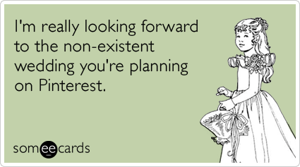 Funny Wedding Ecard: I'm really looking forward to the non-existent wedding you're planning on Pinterest.