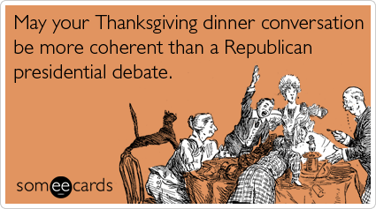 someecards.com - May your Thanksgiving dinner conversation be more coherent than a Republican presidential debate