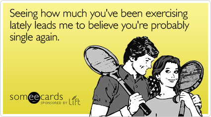 someecards.com - Seeing how much you've been exercising lately leads me to believe you're probably single again