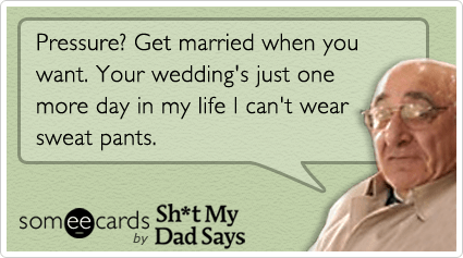 Funny Wedding Ecard: Pressure? Get married when you want. Your wedding's just one more day in my life I can't wear sweat pants.