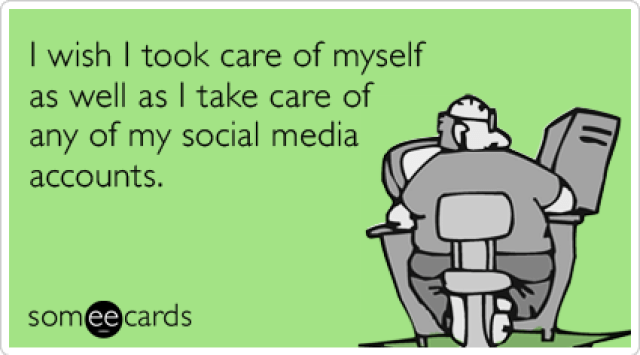 someecards.com - I wish I took care of myself as well as I take care of any of my social media accounts.
