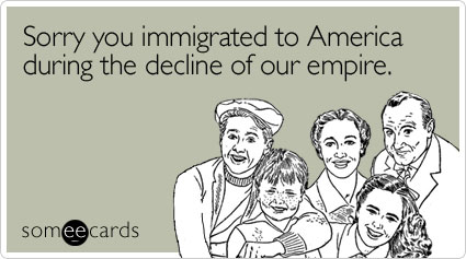 Funny Sympathy Ecard: Sorry you immigrated to America during the decline of our empire.
