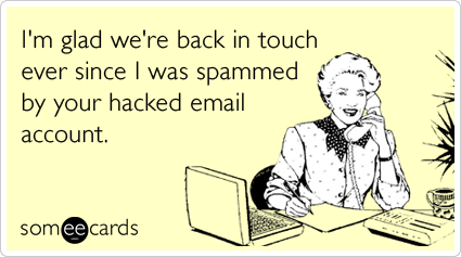 someecards.com - I'm glad we're back in touch ever since I was spammed by your hacked email account.