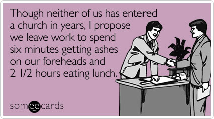 Funny Lent Ecard: Though neither of us has entered a church in years, I propose we leave work to spend six minutes getting ashes on our foreheads and 2 1/2 hours eating lunch.