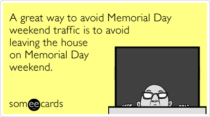 someecards.com - A great way to avoid Memorial Day weekend traffic is to avoid leaving the house on Memorial Day weekend.