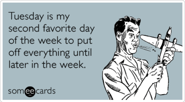 someecards.com - Tuesday is my second favorite day of the week to put off everything until later in the week.