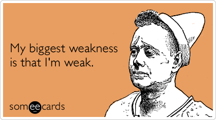 My biggest weakness is that I'm weak.