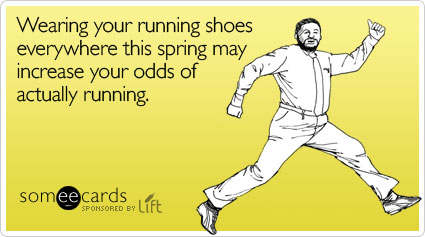someecards.com - Wearing your running shoes everywhere this spring may increase your odds of actually running