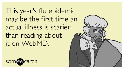 Funny Somewhat Topical Ecard: This year's flu epidemic may be the first time an actual illness is scarier than reading about it on WebMD.