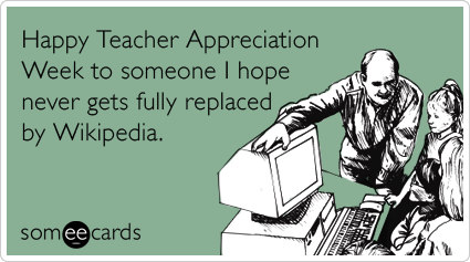 someecards.com - Happy Teacher Appreciation Week to someone I hope never gets fully replaced by Wikipedia.