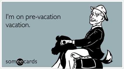 someecards.com - I'm on pre-vacation vacation