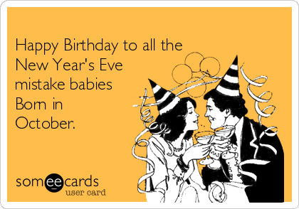 Happy Birthday To All The New Year S Eve Mistake Babies Born In October Baby Ecard