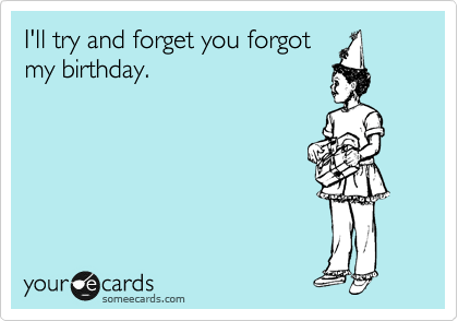 I Ll Try And Forget You Forgot My Birthday Birthday Ecard