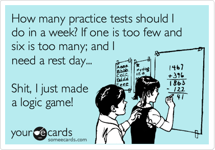 Funny Somewhat Topical Ecard: How many practice tests should I do in a week? If one is too few and six is too many; and I need a rest day... Shit, I just made a logic game!
