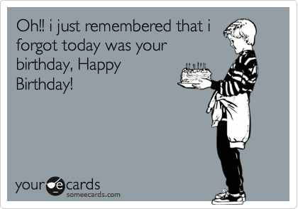 Oh I Just Remembered That I Forgot Today Was Your Birthday Happy Birthday Birthday Ecard