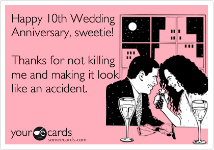 Happy 10th Wedding Anniversary Sweetie Thanks For Not Killing Me