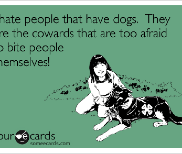 I Hate People That Have Dogs They Are The Cowards That Are Too Afraid To