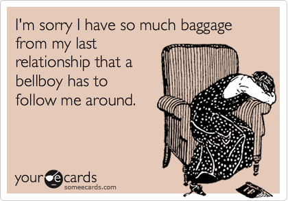 someecards.com - I'm sorry I have so much baggage from my last relationship that a bellboy has to follow me around.