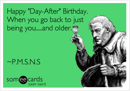 Happy Day After Birthday When You Go Back To Just Being You And Older Birthday Ecard