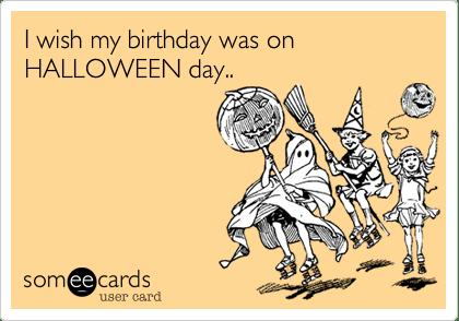 I Wish My Birthday Was On HALLOWEEN Day Halloween Ecard