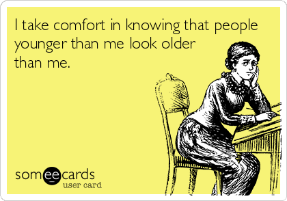 I Take Comfort In Knowing That People Younger Than Me Look Older