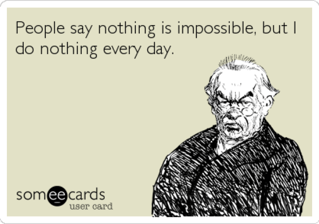 People say nothing is impossible, but I do nothing every day. |  Encouragement Ecard