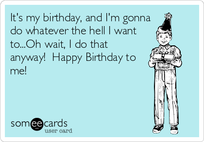 It S My Birthday And I M Gonna Do Whatever The Hell I Want To Oh Wait I Do That Anyway Happy Birthday To Me Birthday Ecard