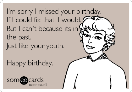 I M Sorry I Missed Your Birthday If I Could Fix That I Would But I Can T Because Its In The Past Just Like Your Youth Happy Birthday Birthday Ecard