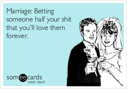 Marriage: Betting someone half your shit that you'll love them forever.