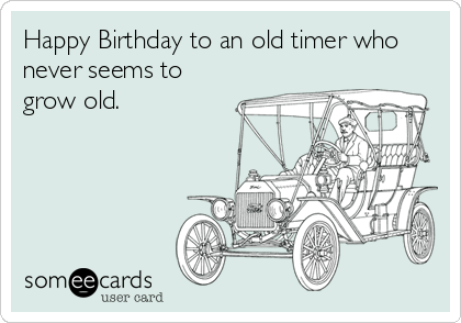 Happy Birthday To An Old Timer Who Never Seems To Grow Old Birthday Ecard