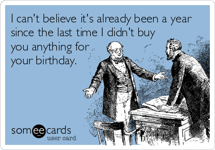 Funny Birthday Memes   Ecards   Someecards I can t believe it s already been a year since the last time I didn