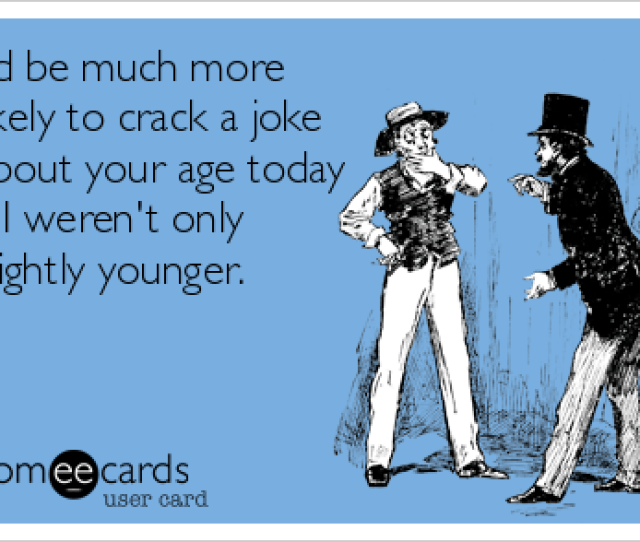 Id Be Much More Likely To Crack A Joke About Your Age Today If